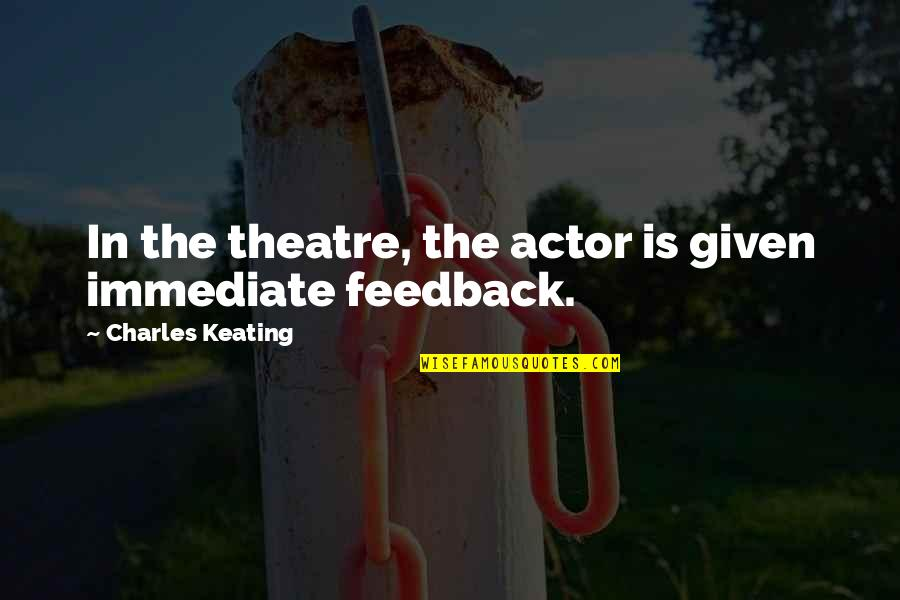 Customer Service Representative Quotes By Charles Keating: In the theatre, the actor is given immediate