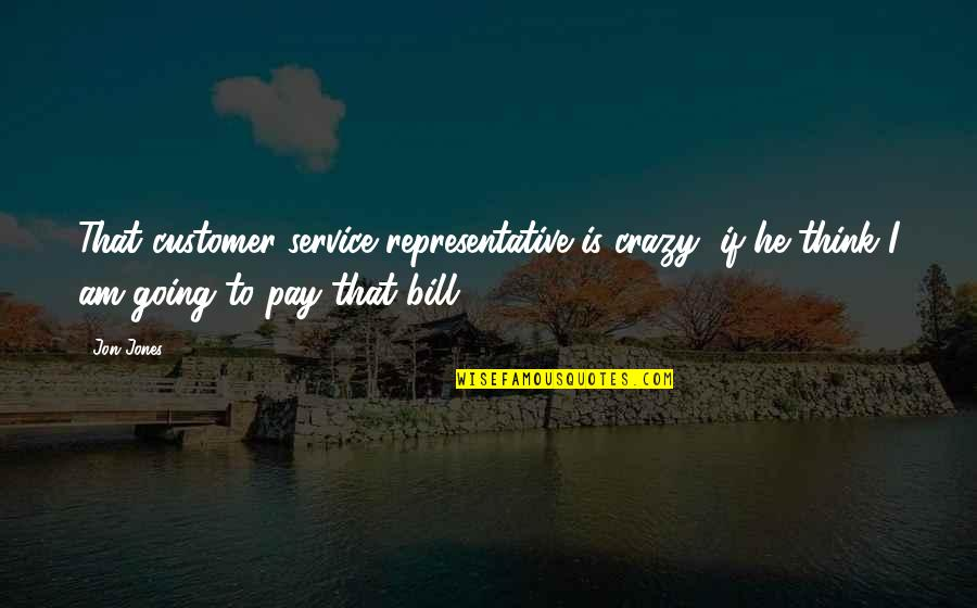 Customer Service Representative Quotes By Jon Jones: That customer service representative is crazy, if he