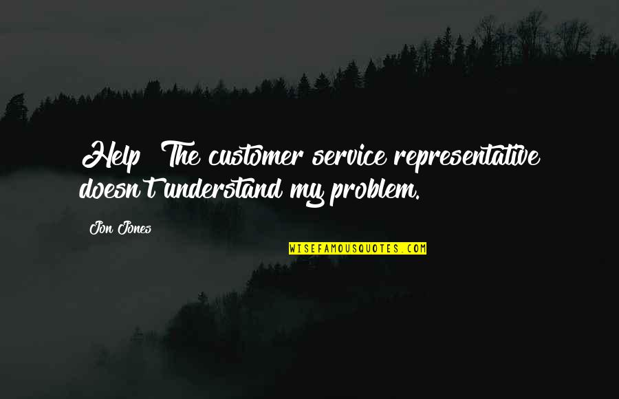 Customer Service Representative Quotes By Jon Jones: Help! The customer service representative doesn't understand my