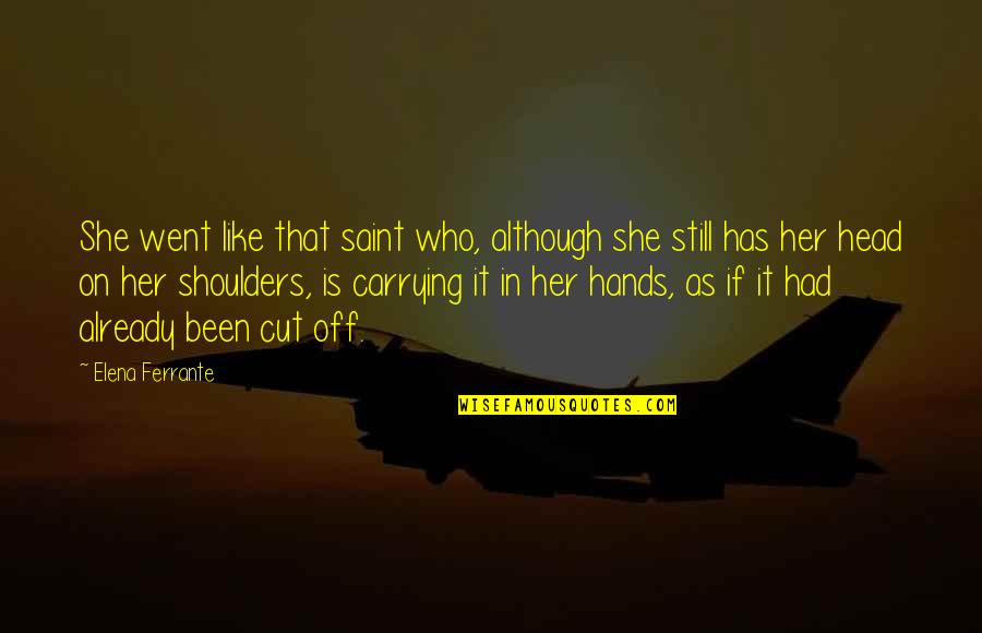 Cut Her Off Quotes By Elena Ferrante: She went like that saint who, although she