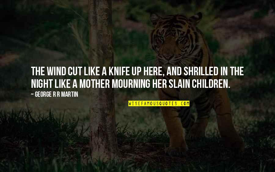 Cut Her Off Quotes By George R R Martin: The wind cut like a knife up here,