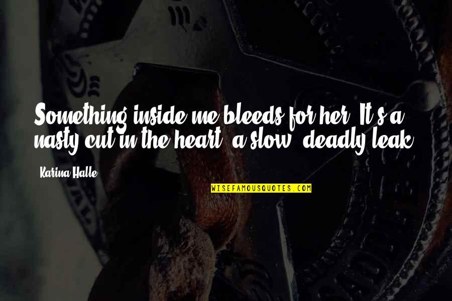 Cut Her Off Quotes By Karina Halle: Something inside me bleeds for her. It's a