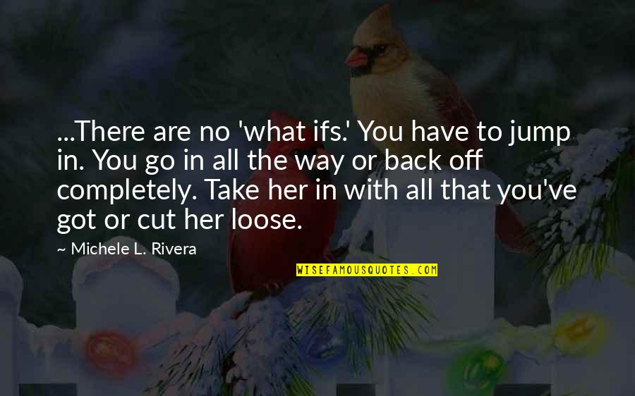 Cut Her Off Quotes By Michele L. Rivera: ...There are no 'what ifs.' You have to