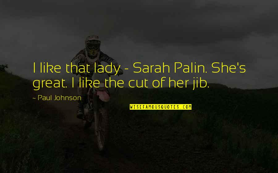 Cut Her Off Quotes By Paul Johnson: I like that lady - Sarah Palin. She's