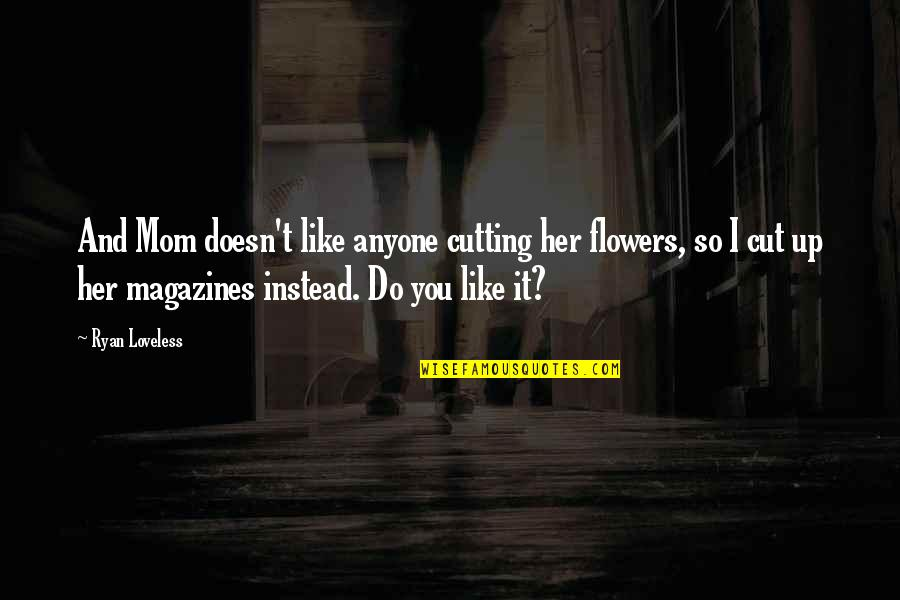 Cut Her Off Quotes By Ryan Loveless: And Mom doesn't like anyone cutting her flowers,