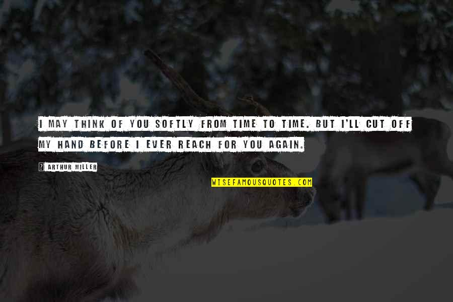 Cut Off Time Quotes By Arthur Miller: I may think of you softly from time