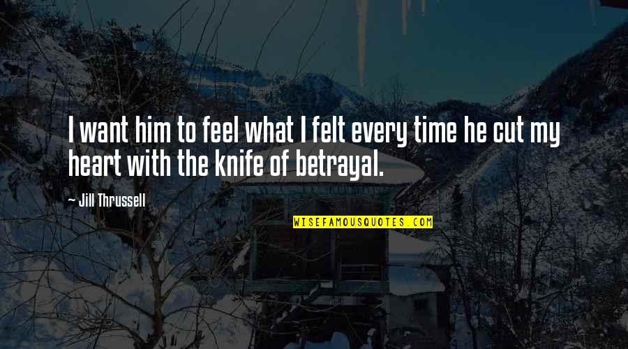 Cut Off Time Quotes By Jill Thrussell: I want him to feel what I felt