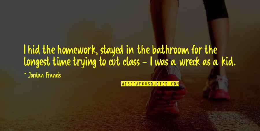 Cut Off Time Quotes By Jordan Francis: I hid the homework, stayed in the bathroom