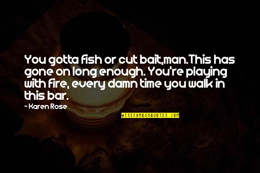 Cut Off Time Quotes By Karen Rose: You gotta fish or cut bait,man.This has gone