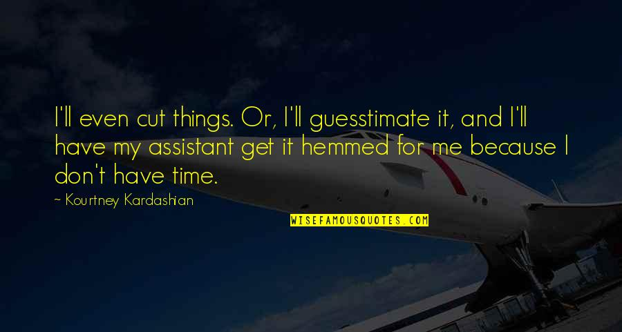 Cut Off Time Quotes By Kourtney Kardashian: I'll even cut things. Or, I'll guesstimate it,