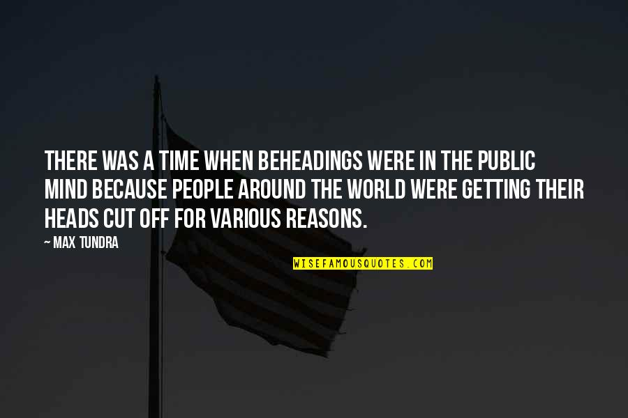 Cut Off Time Quotes By Max Tundra: There was a time when beheadings were in