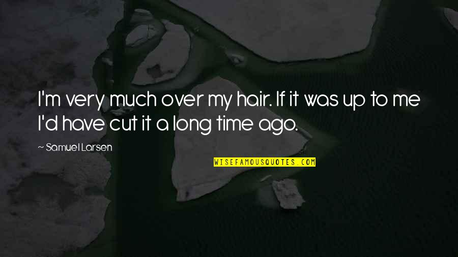 Cut Off Time Quotes By Samuel Larsen: I'm very much over my hair. If it