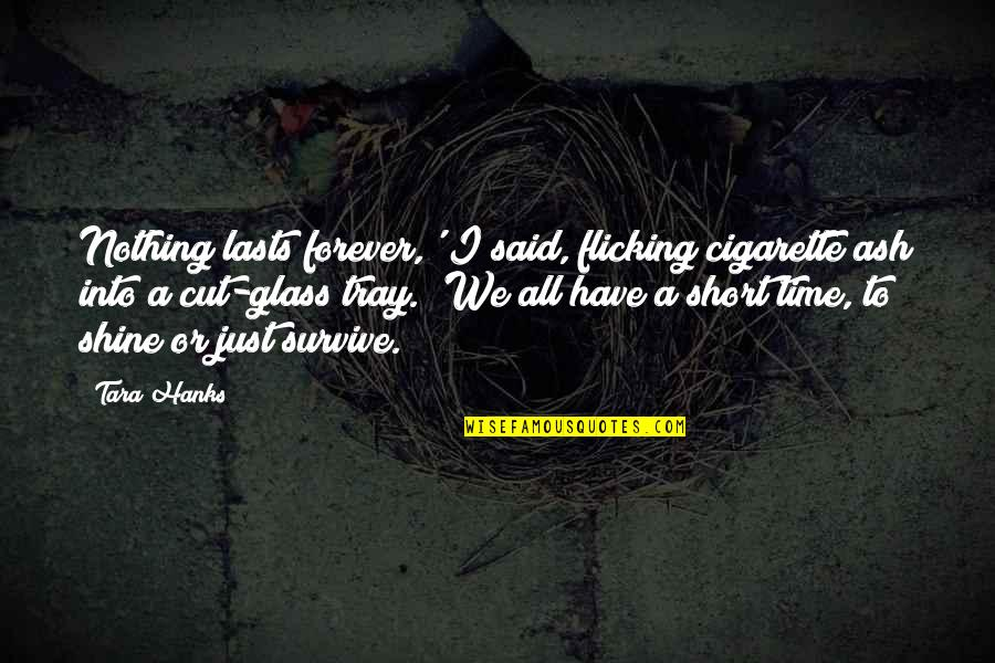 Cut Off Time Quotes By Tara Hanks: Nothing lasts forever,' I said, flicking cigarette ash