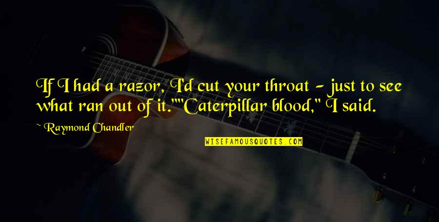 Cut Throat Razor Quotes By Raymond Chandler: If I had a razor, I'd cut your