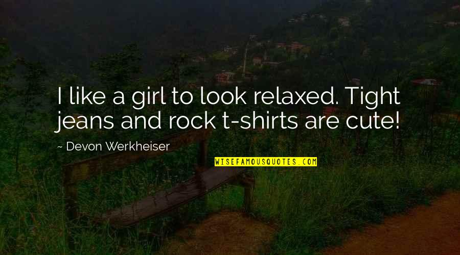 Cute And Quotes By Devon Werkheiser: I like a girl to look relaxed. Tight
