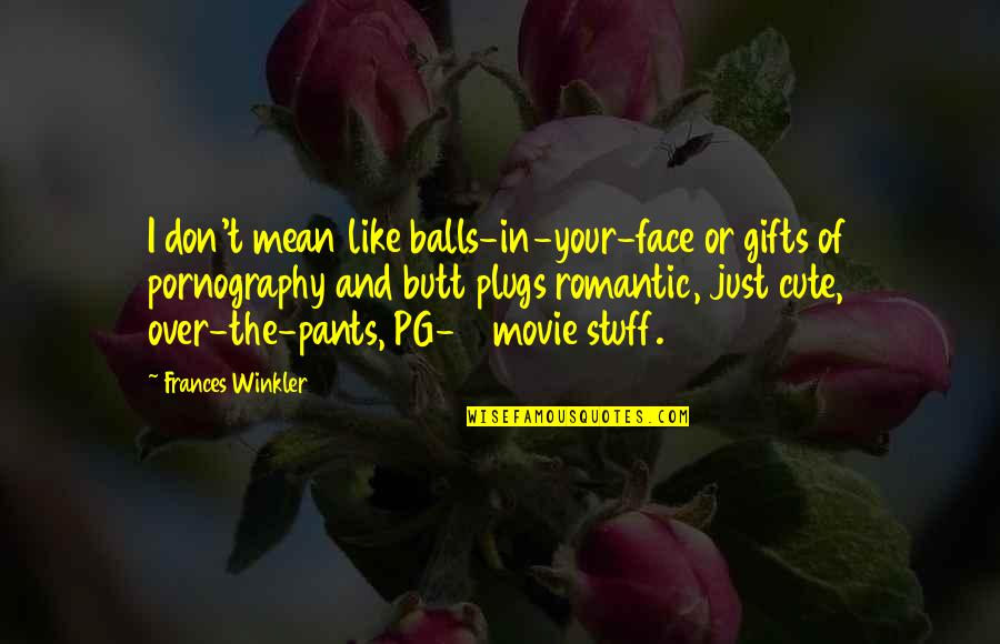 Cute And Quotes By Frances Winkler: I don't mean like balls-in-your-face or gifts of