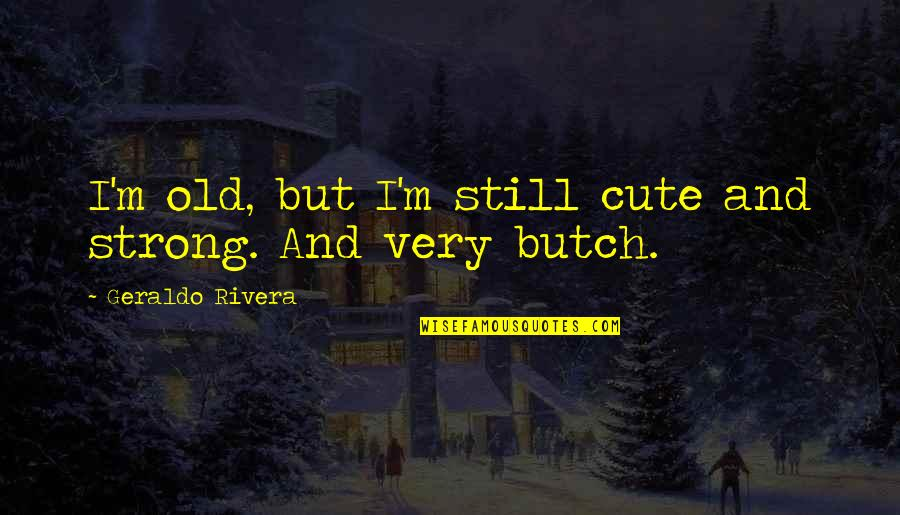 Cute And Quotes By Geraldo Rivera: I'm old, but I'm still cute and strong.