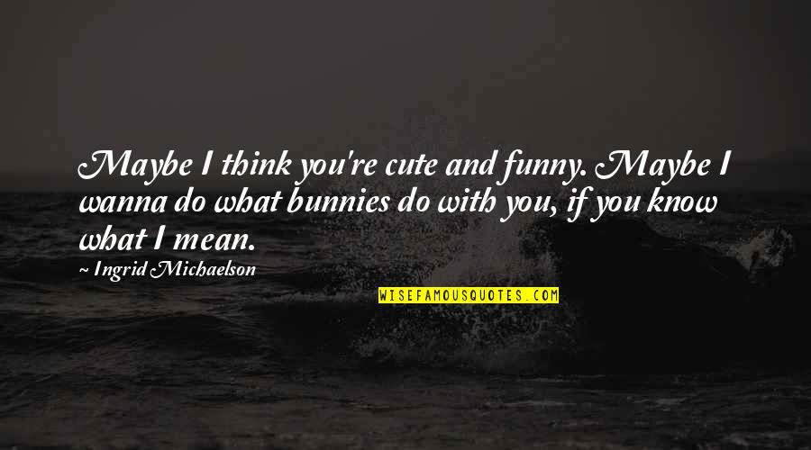 Cute And Quotes By Ingrid Michaelson: Maybe I think you're cute and funny. Maybe