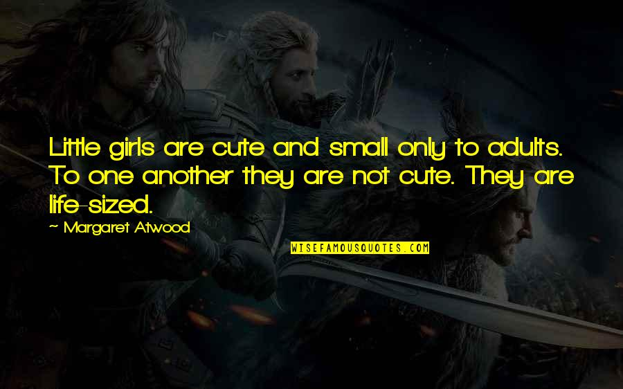 Cute And Quotes By Margaret Atwood: Little girls are cute and small only to