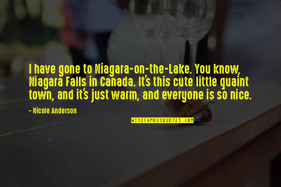 Cute And Quotes By Nicole Anderson: I have gone to Niagara-on-the-Lake. You know, Niagara