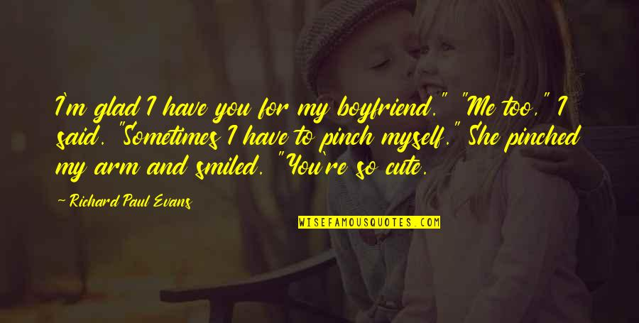 """Cute And Quotes By Richard Paul Evans: I'm glad I have you for my boyfriend."""""""