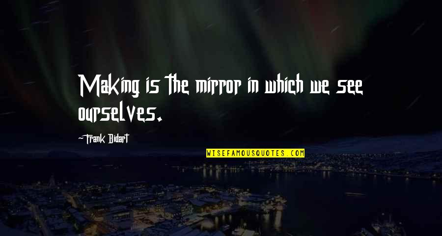 Cute Ballet Pointe Quotes By Frank Bidart: Making is the mirror in which we see