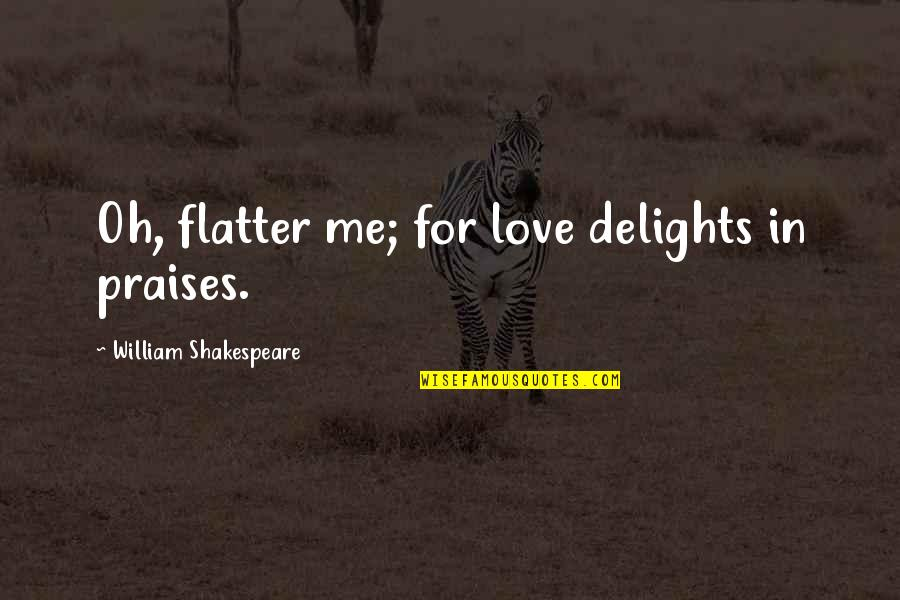 Cute Ballet Pointe Quotes By William Shakespeare: Oh, flatter me; for love delights in praises.