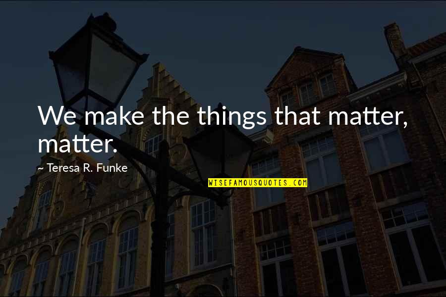 Cute But Corny Love Quotes By Teresa R. Funke: We make the things that matter, matter.