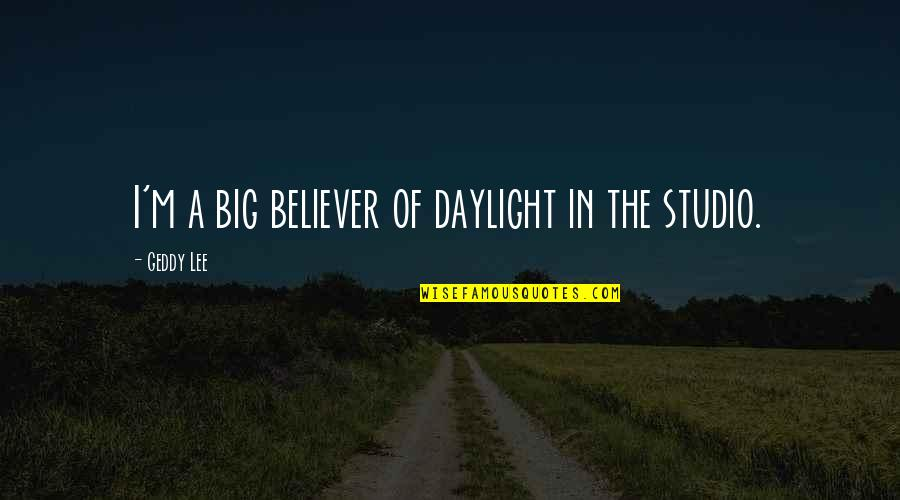 Cute Cottage Quotes By Geddy Lee: I'm a big believer of daylight in the