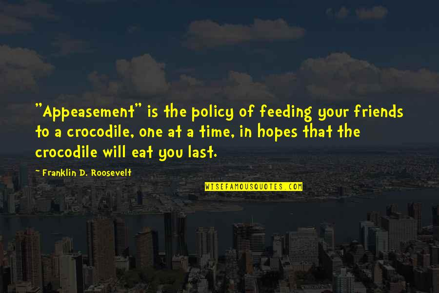 """Cute Crocodile Quotes By Franklin D. Roosevelt: """"Appeasement"""" is the policy of feeding your friends"""