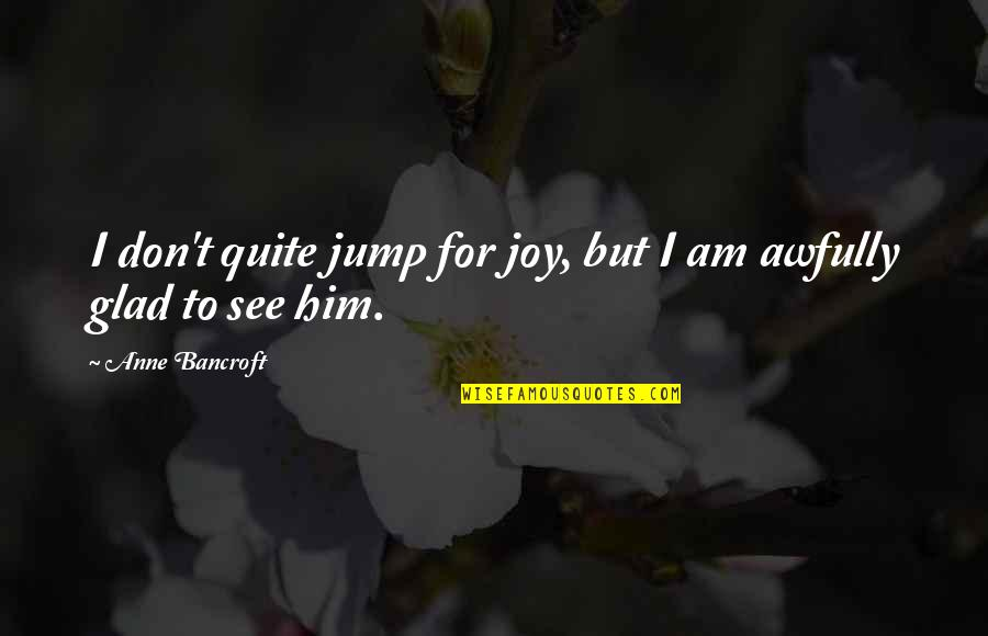Cute Festive Quotes By Anne Bancroft: I don't quite jump for joy, but I