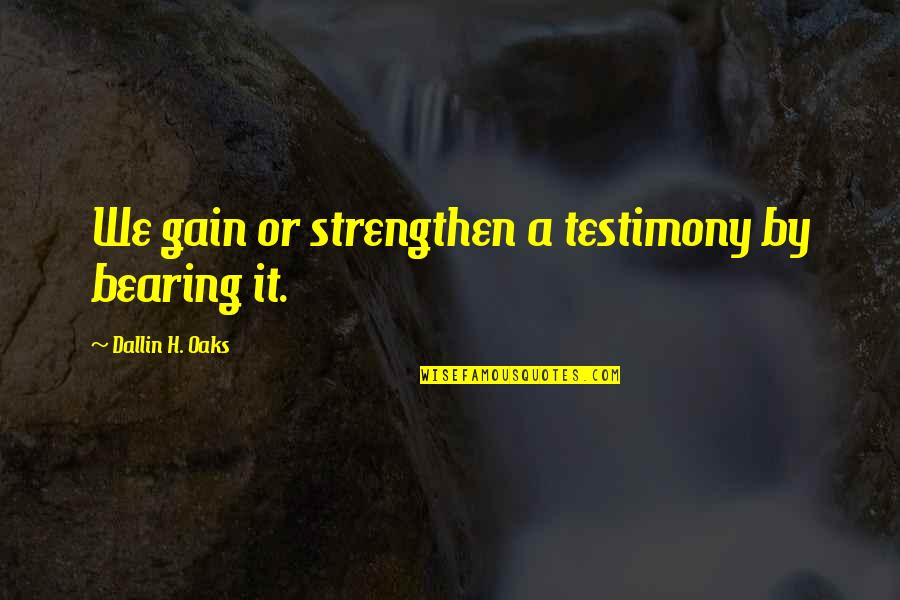 Cute Ffa Quotes By Dallin H. Oaks: We gain or strengthen a testimony by bearing
