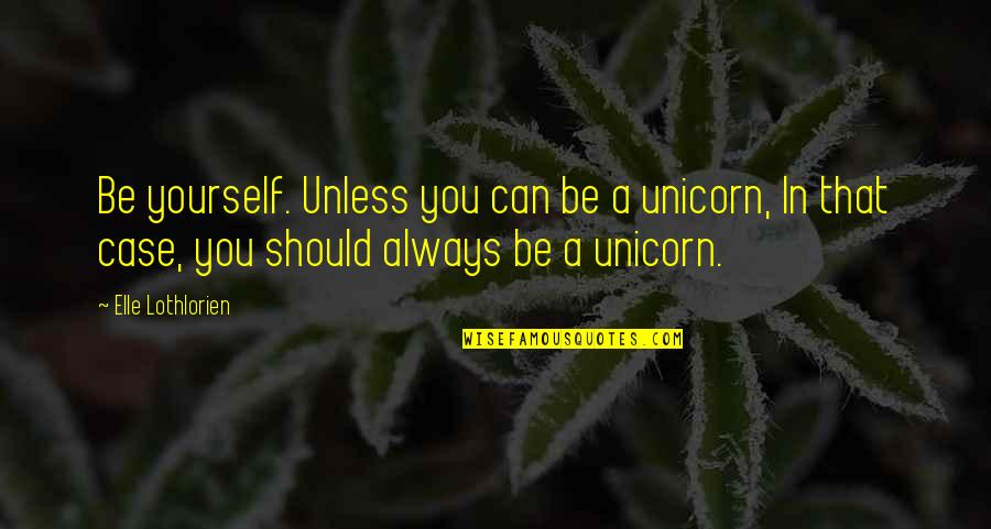 Cute Ffa Quotes By Elle Lothlorien: Be yourself. Unless you can be a unicorn,
