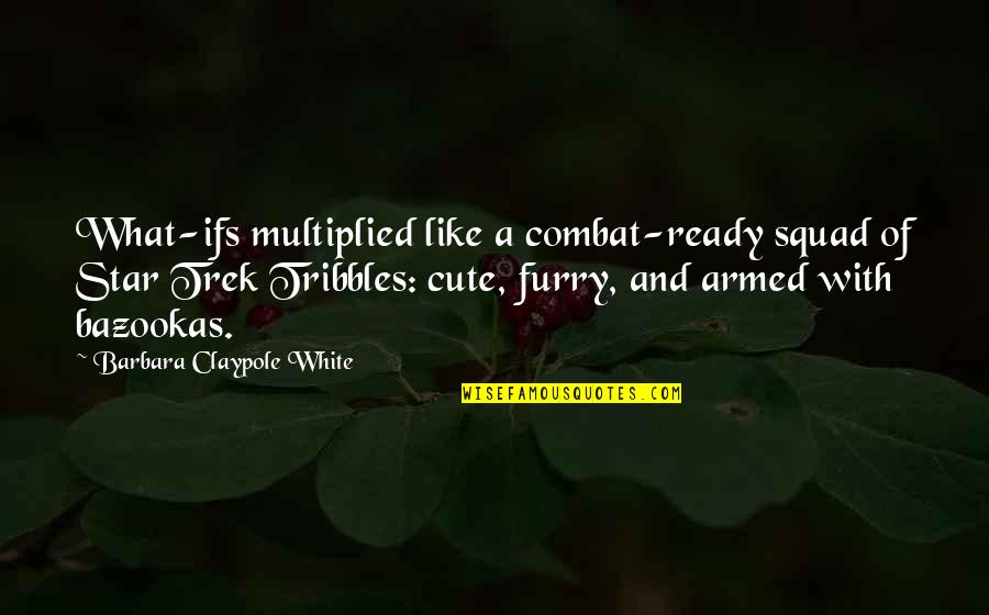 Cute Furry Quotes By Barbara Claypole White: What-ifs multiplied like a combat-ready squad of Star