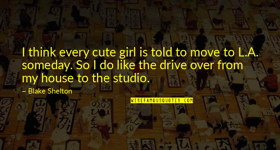 Cute Girl Quotes By Blake Shelton: I think every cute girl is told to