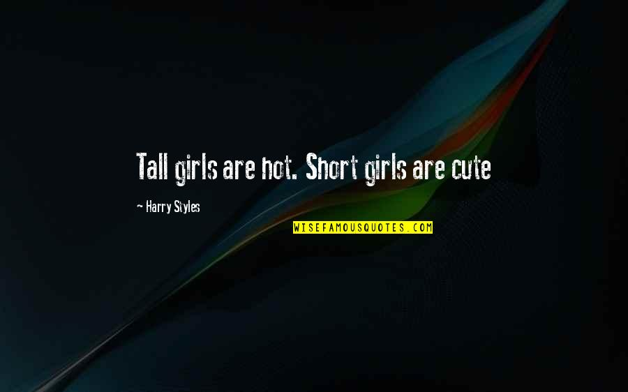Cute Girl Quotes By Harry Styles: Tall girls are hot. Short girls are cute