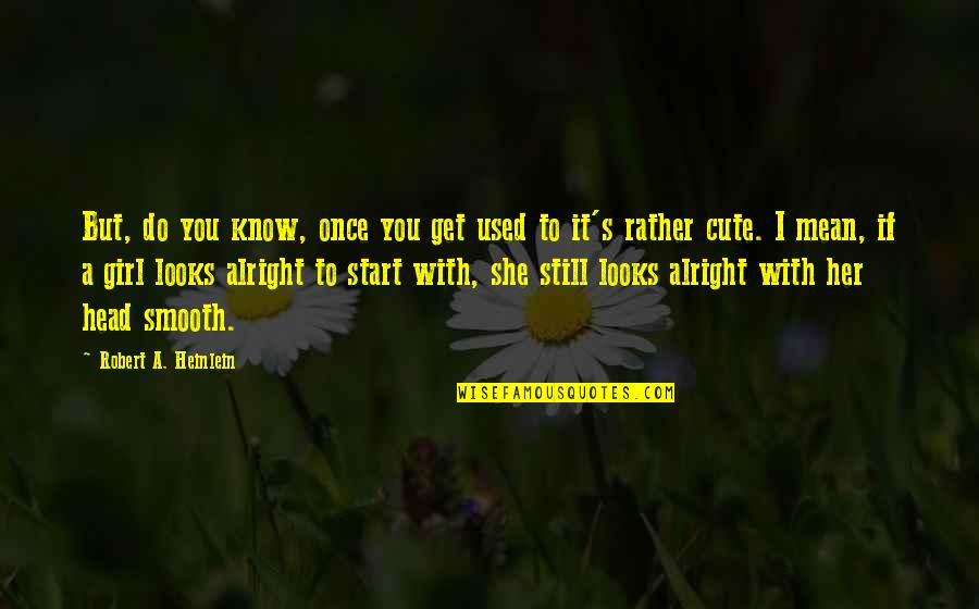 Cute Girl Quotes By Robert A. Heinlein: But, do you know, once you get used