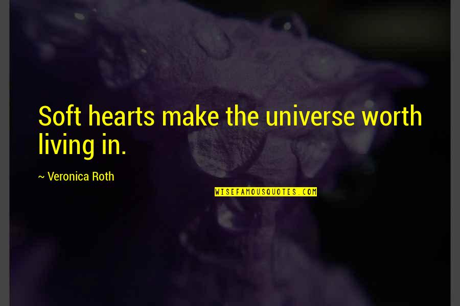 Cute Girl Quotes By Veronica Roth: Soft hearts make the universe worth living in.
