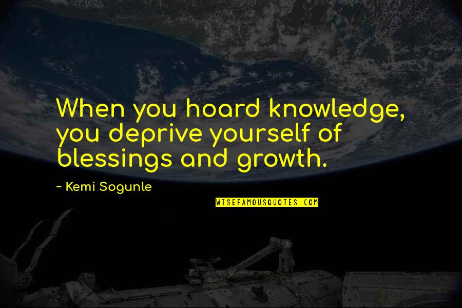 Cute Housewarming Quotes By Kemi Sogunle: When you hoard knowledge, you deprive yourself of