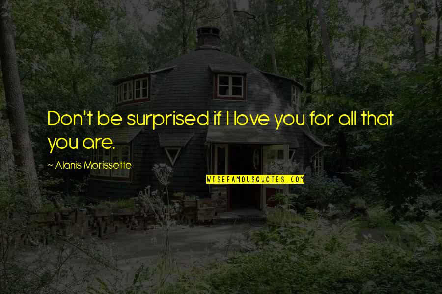 Cute I Love You Quotes By Alanis Morissette: Don't be surprised if I love you for