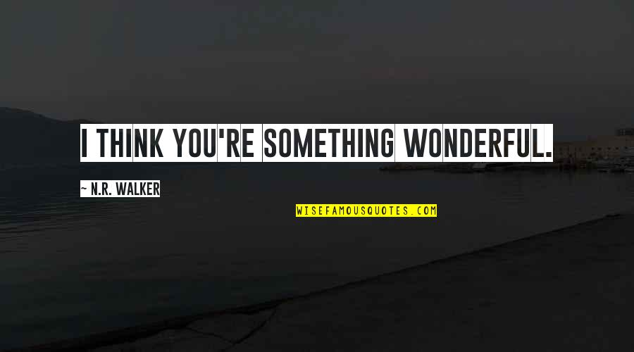 Cute I Love You Quotes By N.R. Walker: I think you're something wonderful.
