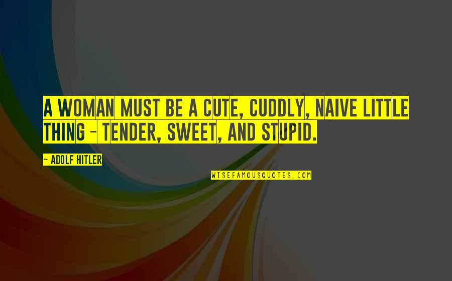 Cute Little Quotes By Adolf Hitler: A woman must be a cute, cuddly, naive