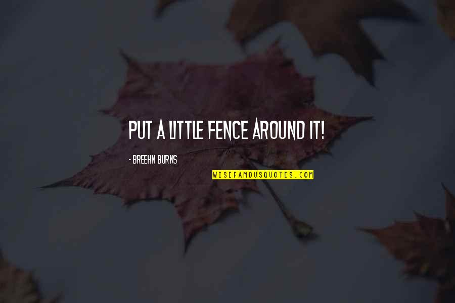 Cute Little Quotes By Breehn Burns: Put a little fence around it!