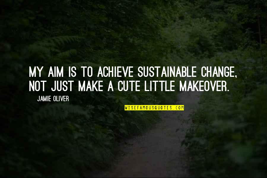 Cute Little Quotes By Jamie Oliver: My aim is to achieve sustainable change, not