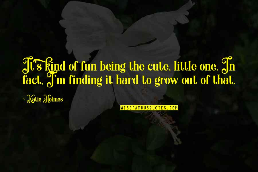 Cute Little Quotes By Katie Holmes: It's kind of fun being the cute, little