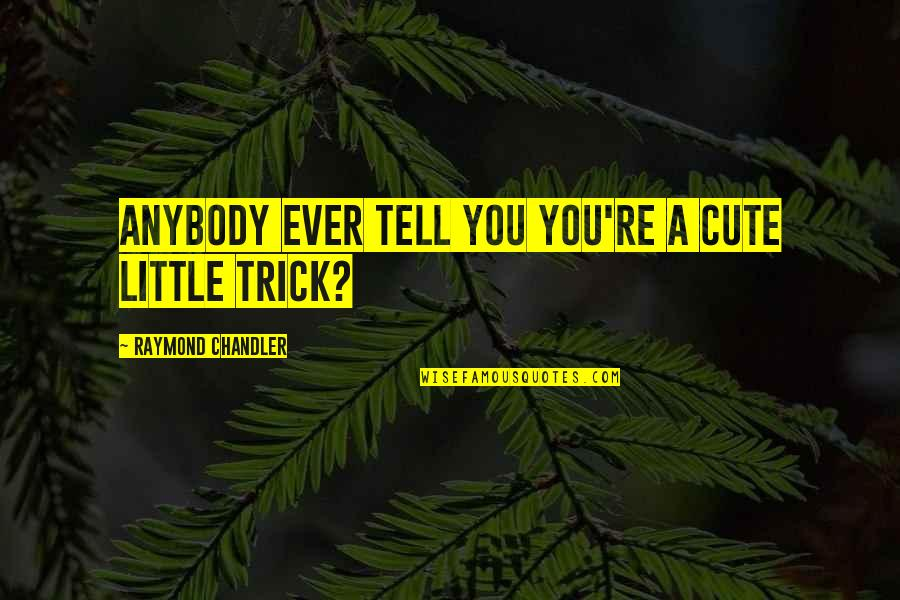 Cute Little Quotes By Raymond Chandler: Anybody ever tell you you're a cute little