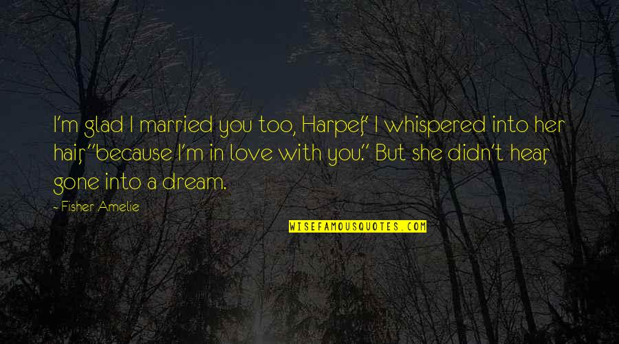 """Cute Married Quotes By Fisher Amelie: I'm glad I married you too, Harper,"""" I"""