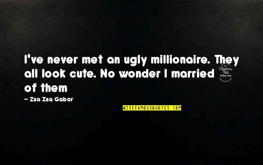 Cute Married Quotes By Zsa Zsa Gabor: I've never met an ugly millionaire. They all