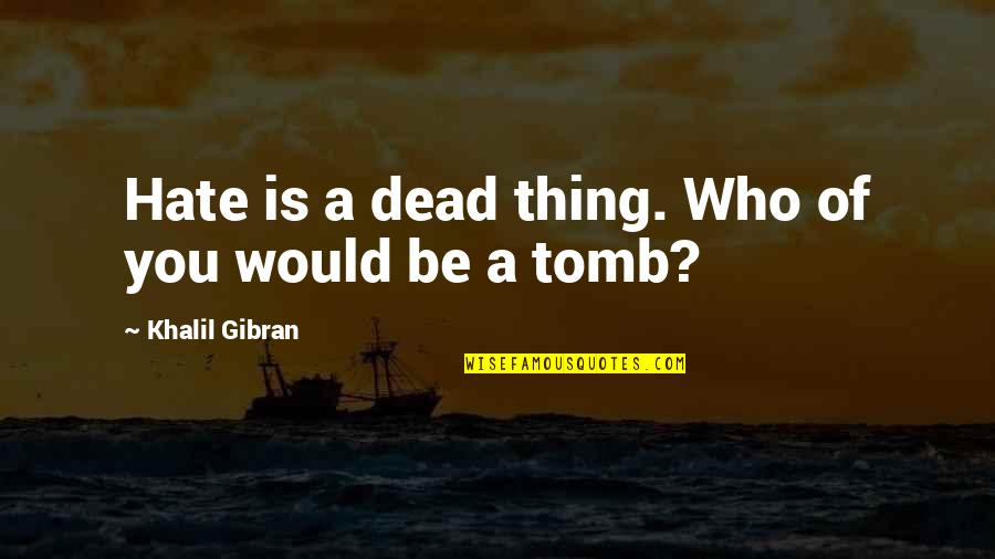 Cute Maternity Quotes By Khalil Gibran: Hate is a dead thing. Who of you