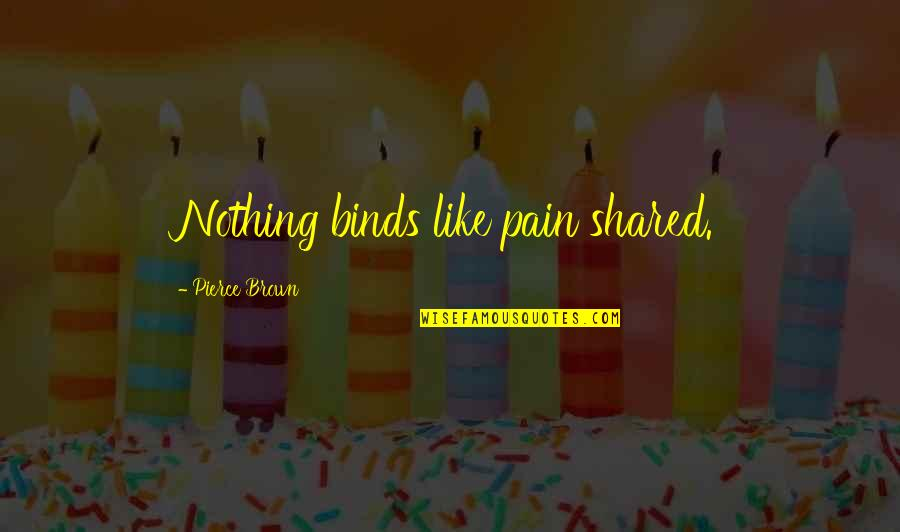 Cute Maternity Quotes By Pierce Brown: Nothing binds like pain shared.